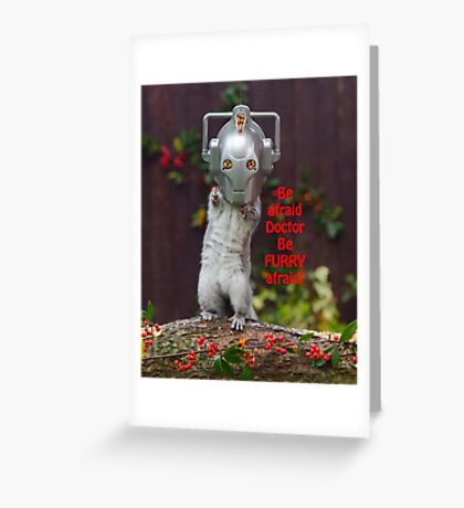 Cyber Squirrel Be FURRY afraid Doctor Who! Greeting Card