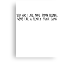You and i are more than friends, we're like a really small gang  Canvas Print