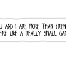 You and i are more than friends, we're like a really small gang  Sticker