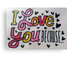 I love you because... Canvas Print