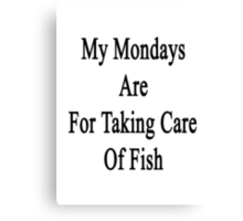 My Mondays Are For Taking Care Of Fish  Canvas Print