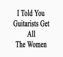 I Told You Guitarists Get All The Women  Unisex T-Shirt