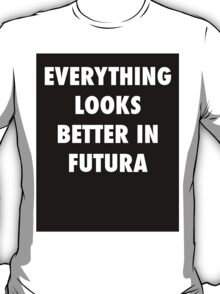 Everything Looks Better in Futura T-Shirt