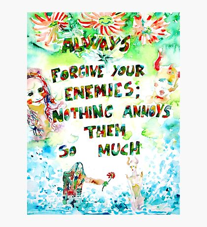 ALWAYS FORGIVE YOUR ENEMIES;NOTHING ANNOYS THEM SO MUCH Photographic Print