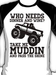 Who Needs Dinner And Wine? Take Me Muddin And Pass The Shine T-Shirt
