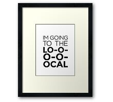 I'm going to the LOCAL. Framed Print