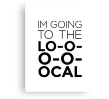 I'm going to the LOCAL. Canvas Print