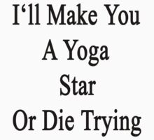 I'll Make You A Yoga Star Or Die Trying  by supernova23