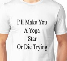 I'll Make You A Yoga Star Or Die Trying  Unisex T-Shirt