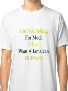 I'm Not Asking For Much I Just Want A Jamaican Girlfriend  Classic T-Shirt