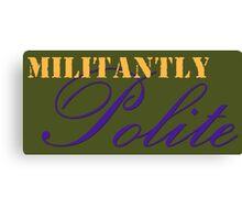 Militantly Polite Canvas Print