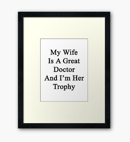My Wife Is A Great Doctor And I'm Her Trophy  Framed Print
