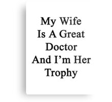 My Wife Is A Great Doctor And I'm Her Trophy  Metal Print