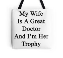 My Wife Is A Great Doctor And I'm Her Trophy  Tote Bag