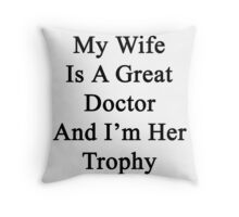 My Wife Is A Great Doctor And I'm Her Trophy  Throw Pillow