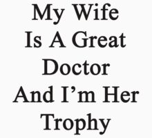 My Wife Is A Great Doctor And I'm Her Trophy  by supernova23