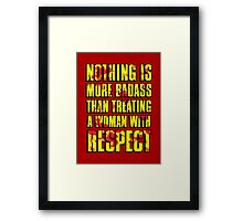 NOTHING IS MORE BADASS THAN TREATING A WOMAN WITH RESPECT Framed Print