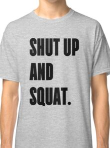 SHUT UP AND SQUAT - Funny Gym Design for Lifters Classic T-Shirt