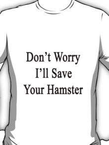 Don't Worry I'll Save Your Hamster  T-Shirt