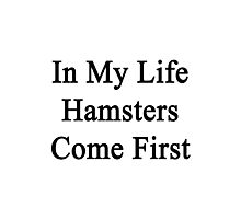 In My Life Hamsters Come First  Photographic Print