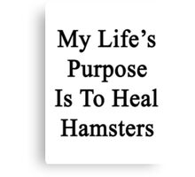 My Life's Purpose Is To Heal Hamsters  Canvas Print