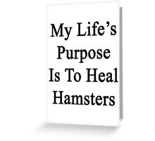 My Life's Purpose Is To Heal Hamsters  Greeting Card