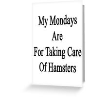 My Mondays Are For Taking Care Of Hamsters  Greeting Card