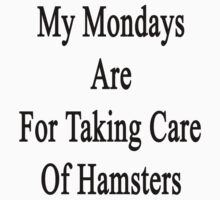 My Mondays Are For Taking Care Of Hamsters  by supernova23