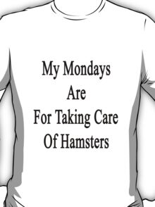 My Mondays Are For Taking Care Of Hamsters  T-Shirt