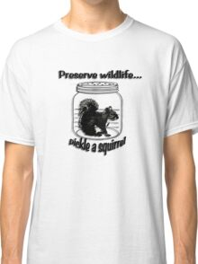 Preserve wildlife... pickle a squirrel Classic T-Shirt