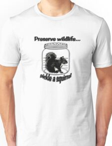 Preserve wildlife... pickle a squirrel Unisex T-Shirt