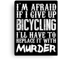 I'm Afraid If I Give Up Bicycling I'll Have To Replace It With Murder - TShirts & Hoodies Canvas Print