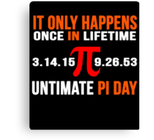 It Only Happens Once In Life Time Ultimate PI Day Canvas Print