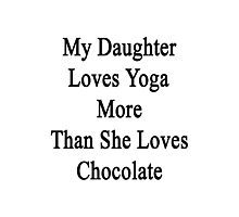 My Daughter Loves Yoga More Than She Loves Chocolate  Photographic Print