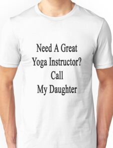 Need A Great Yoga Instructor? Call My Daughter  Unisex T-Shirt