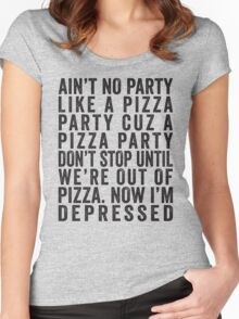 Ain't No Party Like A Pizza Party Cuz A Pizza Party Don't Stop Until We're Out Of Pizza Now I'm Depressed Women's Fitted Scoop T-Shirt