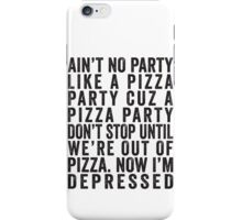 Ain't No Party Like A Pizza Party Cuz A Pizza Party Don't Stop Until We're Out Of Pizza Now I'm Depressed iPhone Case/Skin