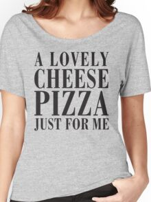 A Lovely Cheese Pizza, Just For Me Women's Relaxed Fit T-Shirt