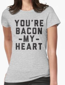 You're Bacon My Heart Womens Fitted T-Shirt