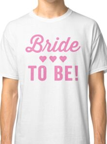 Bride To Be Classic T-Shirt