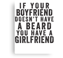 If Your Boyfriend Doesn't Have A Beard, You Have A Girlfriend Canvas Print
