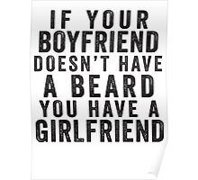 If Your Boyfriend Doesn't Have A Beard, You Have A Girlfriend Poster