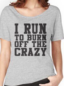 I Run To Burn Off The Crazy Women's Relaxed Fit T-Shirt