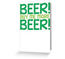 BEER! Buy me more BEER! Greeting Card