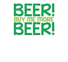 BEER! Buy me more BEER! Photographic Print