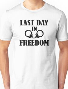 Last day in freedom handcuffs Unisex T-Shirt