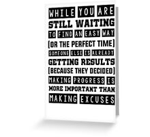While you are still waiting to find an easy way or the perfect time, someone else is already seeing results. Because they decided that making progress is more important than making excuses. Greeting Card