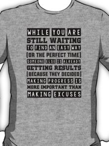While you are still waiting to find an easy way or the perfect time, someone else is already seeing results. Because they decided that making progress is more important than making excuses. T-Shirt
