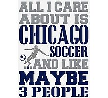 ALL I CARE ABOUT IS CHICAGO SOCCER Photographic Print