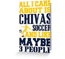 ALL I CARE ABOUT IS CHIVAS SOCCER Greeting Card